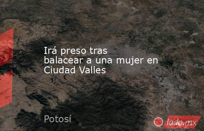 Irá preso tras balacear a una mujer en Ciudad Valles. Noticias en tiempo real