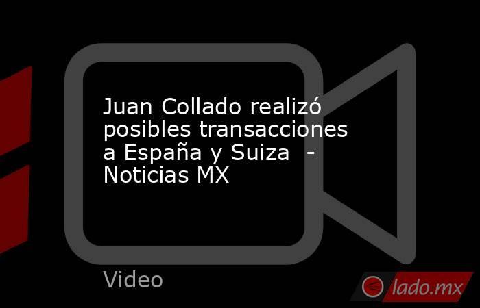 Juan Collado realizó posibles transacciones a España y Suiza  - Noticias MX. Noticias en tiempo real