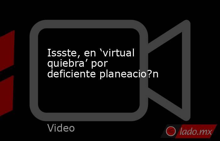 Issste, en 'virtual quiebra' por deficiente planeacio?n. Noticias en tiempo real