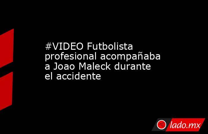 #VIDEO Futbolista profesional acompañaba a Joao Maleck durante el accidente . Noticias en tiempo real