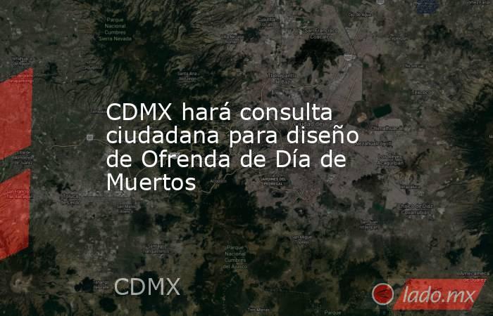 CDMX hará consulta ciudadana para diseño de Ofrenda de Día de Muertos. Noticias en tiempo real