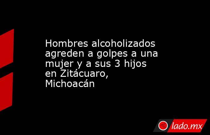 Hombres alcoholizados agreden a golpes a una mujer y a sus 3 hijos en Zitácuaro, Michoacán. Noticias en tiempo real