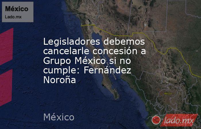 Legisladores debemos cancelarle concesión a Grupo México si no cumple: Fernández Noroña. Noticias en tiempo real