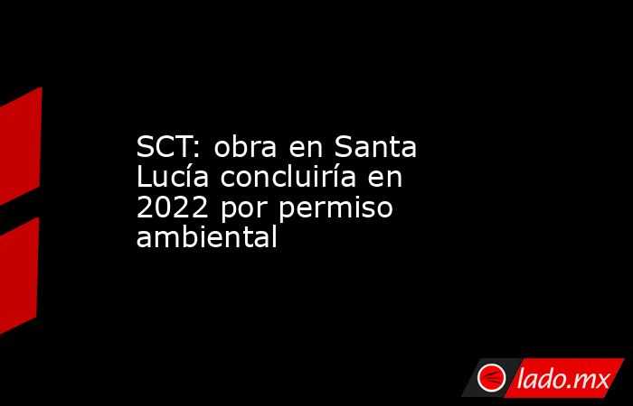 SCT: obra en Santa Lucía concluiría en 2022 por permiso ambiental. Noticias en tiempo real