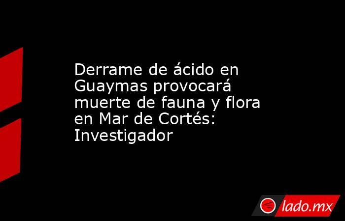 Derrame de ácido en Guaymas provocará muerte de fauna y flora en Mar de Cortés: Investigador. Noticias en tiempo real