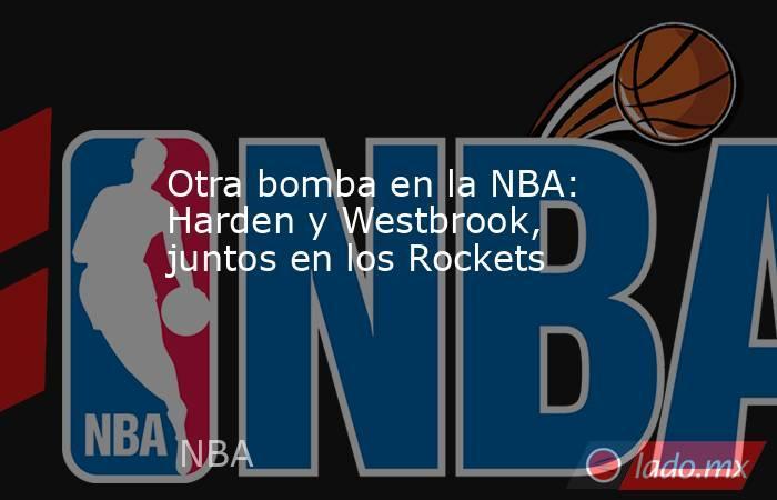 Otra bomba en la NBA: Harden y Westbrook, juntos en los Rockets. Noticias en tiempo real
