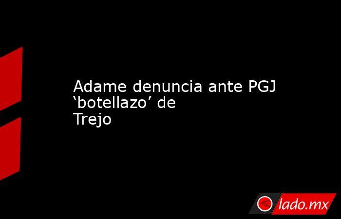 Adame denuncia ante PGJ 'botellazo' de Trejo. Noticias en tiempo real