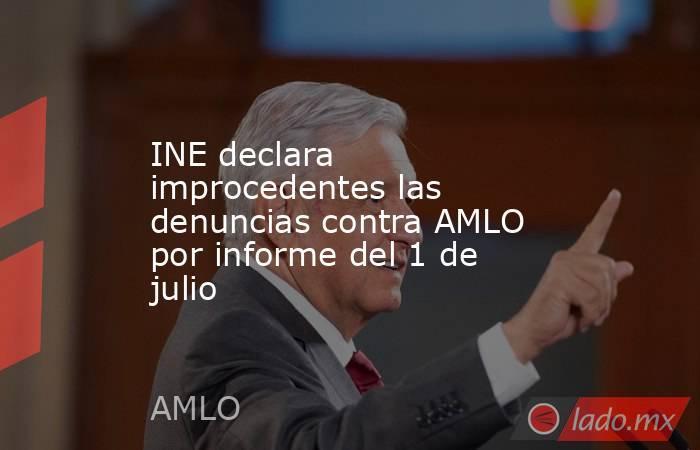 INE declara improcedentes las denuncias contra AMLO por informe del 1 de julio. Noticias en tiempo real