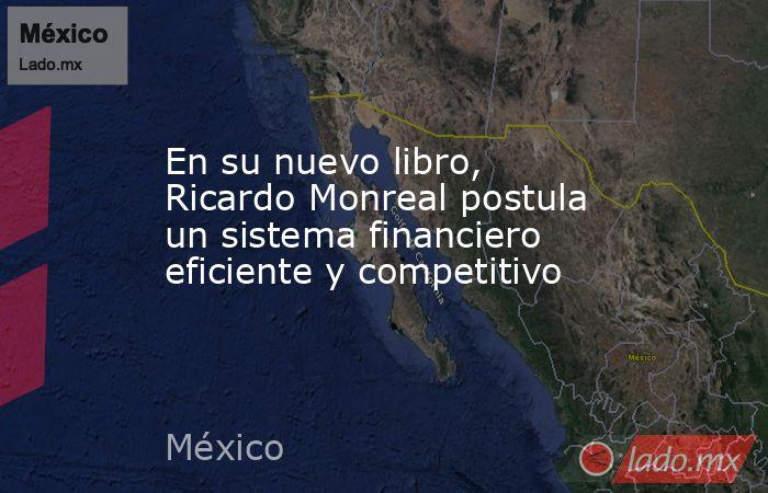 En su nuevo libro, Ricardo Monreal postula un sistema financiero eficiente y competitivo. Noticias en tiempo real