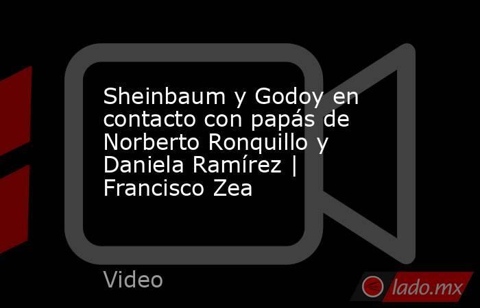 Sheinbaum y Godoy en contacto con papás de Norberto Ronquillo y Daniela Ramírez   Francisco Zea. Noticias en tiempo real