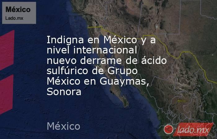 Indigna en México y a nivel internacional nuevo derrame de ácido sulfúrico de Grupo México en Guaymas, Sonora. Noticias en tiempo real
