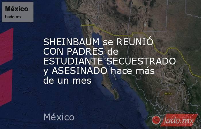 SHEINBAUM se REUNIÓ CON PADRES de ESTUDIANTE SECUESTRADO y ASESINADO hace más de un mes. Noticias en tiempo real