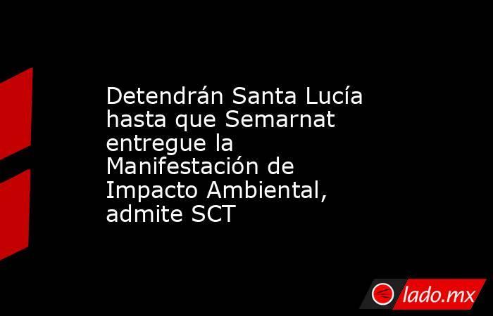 Detendrán Santa Lucía hasta que Semarnat entregue la Manifestación de Impacto Ambiental, admite SCT. Noticias en tiempo real