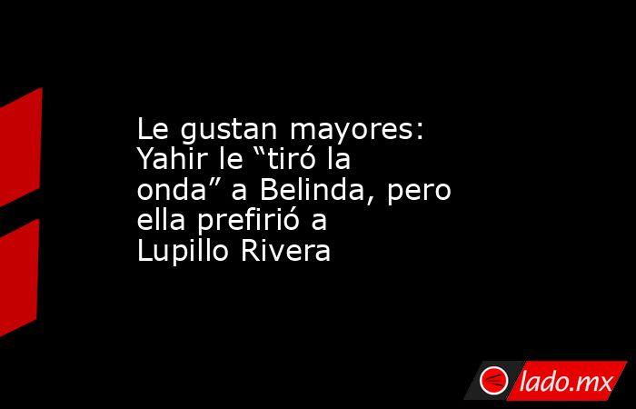 """Le gustan mayores: Yahir le """"tiró la onda"""" a Belinda, pero ella prefirió a Lupillo Rivera. Noticias en tiempo real"""
