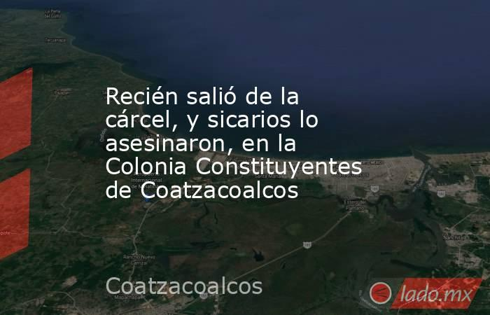 Recién salió de la cárcel, y sicarios lo asesinaron, en la Colonia Constituyentes de Coatzacoalcos. Noticias en tiempo real