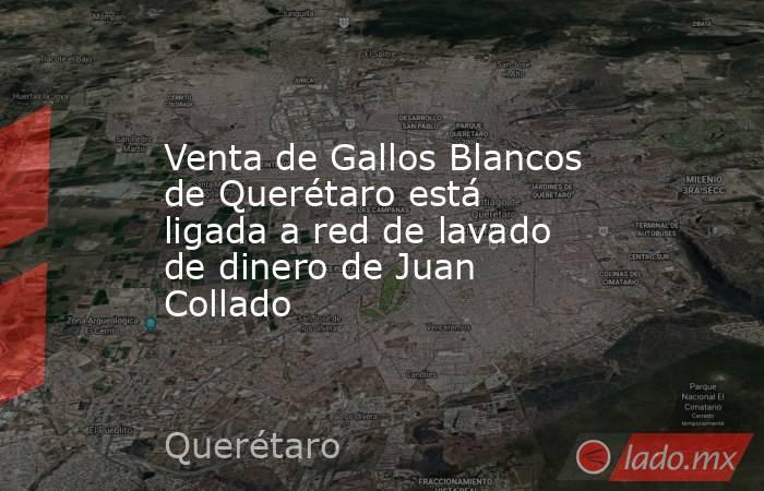 Venta de Gallos Blancos de Querétaro está ligada a red de lavado de dinero de Juan Collado. Noticias en tiempo real