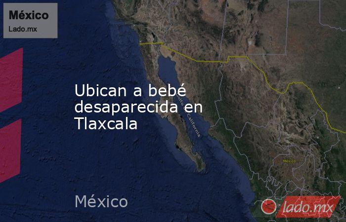 Ubican a bebé desaparecida en Tlaxcala. Noticias en tiempo real