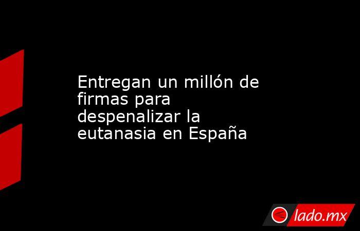 Entregan un millón de firmas para despenalizar la eutanasia en España. Noticias en tiempo real