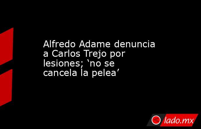 Alfredo Adame denuncia a Carlos Trejo por lesiones; 'no se cancela la pelea'. Noticias en tiempo real