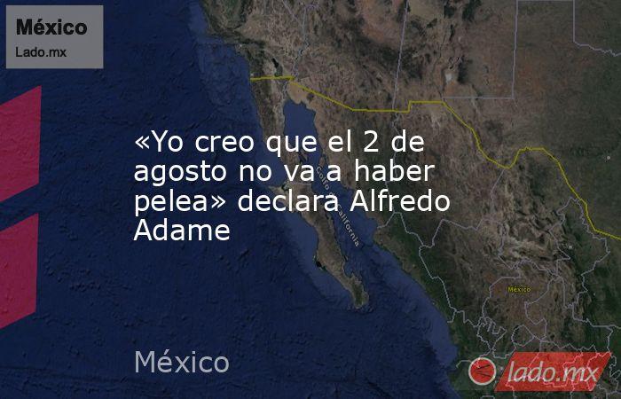 «Yo creo que el 2 de agosto no va a haber pelea» declara Alfredo Adame. Noticias en tiempo real