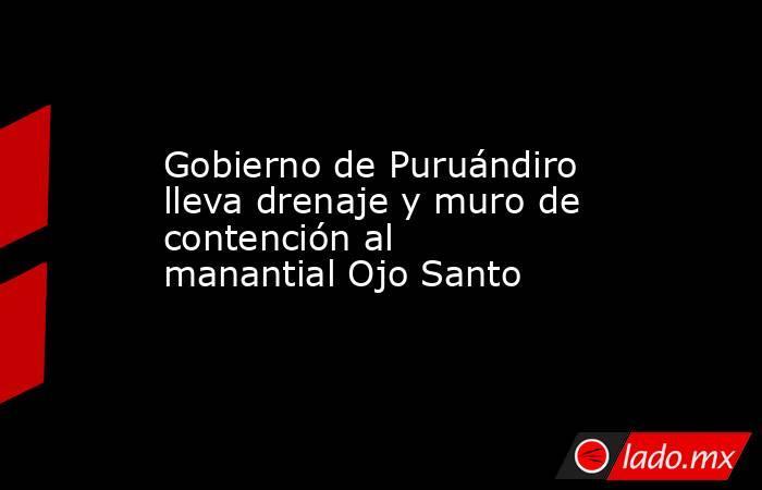 Gobierno de Puruándiro lleva drenaje y muro de contención al manantial Ojo Santo. Noticias en tiempo real