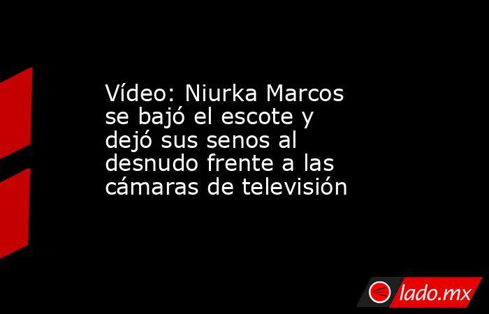 Vídeo: Niurka Marcos se bajó el escote y dejó sus senos al desnudo frente a las cámaras de televisión. Noticias en tiempo real