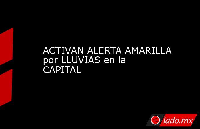 ACTIVAN ALERTA AMARILLA por LLUVIAS en la CAPITAL. Noticias en tiempo real