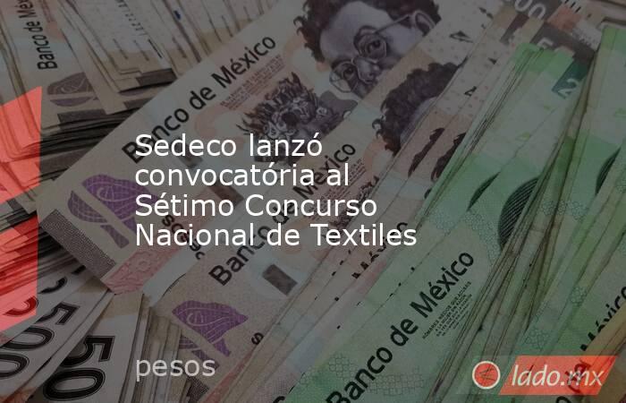 Sedeco lanzó convocatória al Sétimo Concurso Nacional de Textiles. Noticias en tiempo real