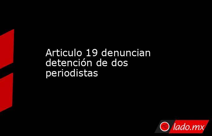 Articulo 19 denuncian detención de dos periodistas. Noticias en tiempo real