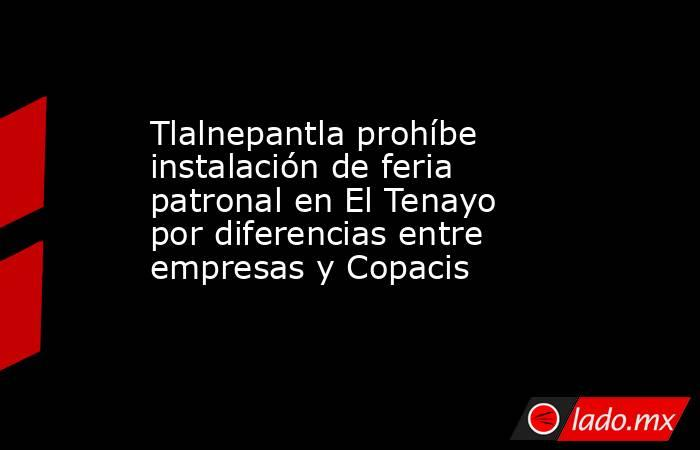 Tlalnepantla prohíbe instalación de feria patronal en El Tenayo por diferencias entre empresas y Copacis. Noticias en tiempo real