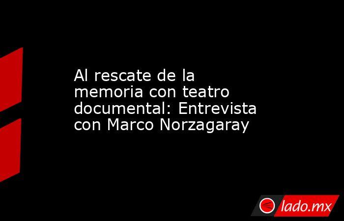 Al rescate de la memoria con teatro documental: Entrevista con Marco Norzagaray. Noticias en tiempo real