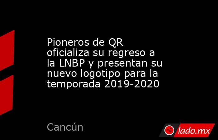 Pioneros de QR oficializa su regreso a la LNBP y presentan su nuevo logotipo para la temporada 2019-2020. Noticias en tiempo real