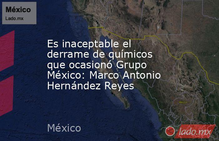 Es inaceptable el derrame de químicos que ocasionó Grupo México: Marco Antonio Hernández Reyes. Noticias en tiempo real