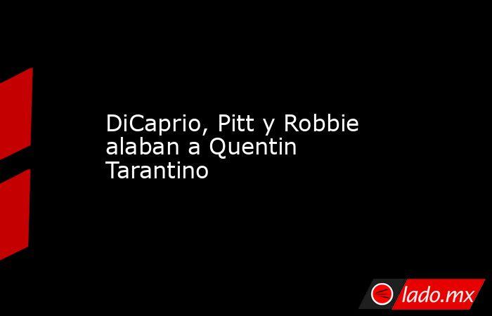DiCaprio, Pitt y Robbie alaban a Quentin Tarantino. Noticias en tiempo real