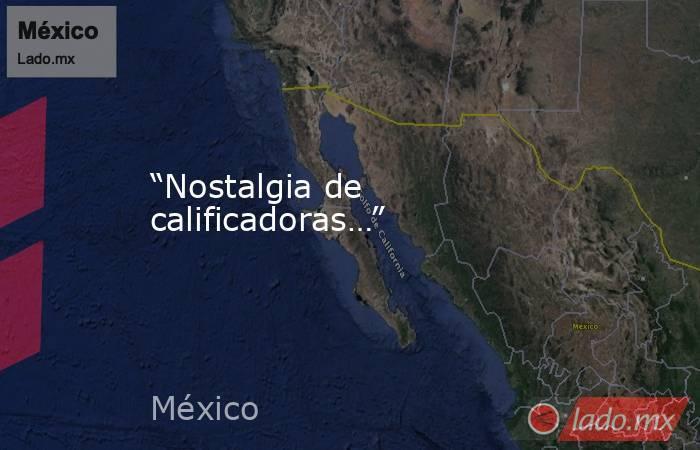 """""""Nostalgia de calificadoras…"""". Noticias en tiempo real"""