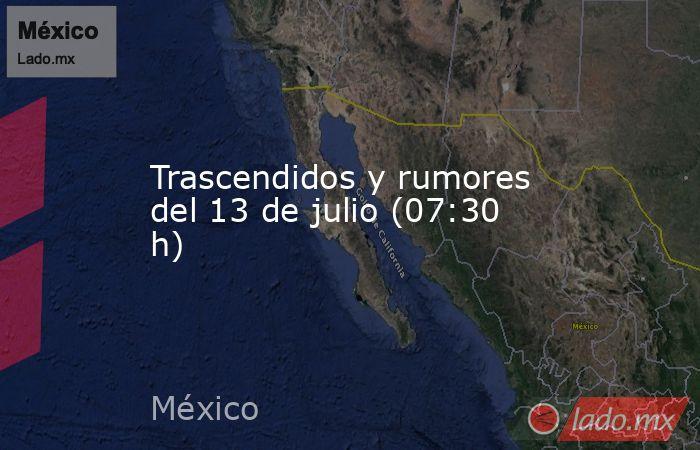 Trascendidos y rumores del 13 de julio (07:30 h). Noticias en tiempo real