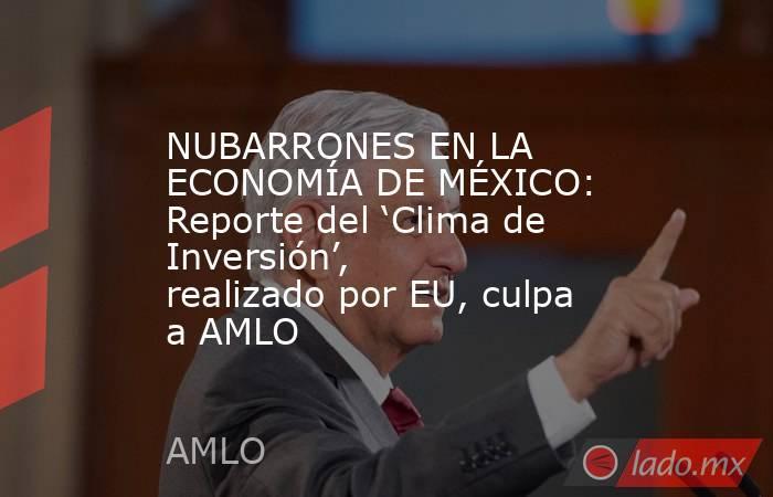 NUBARRONES EN LA ECONOMÍA DE MÉXICO: Reporte del 'Clima de Inversión', realizado por EU, culpa a AMLO. Noticias en tiempo real
