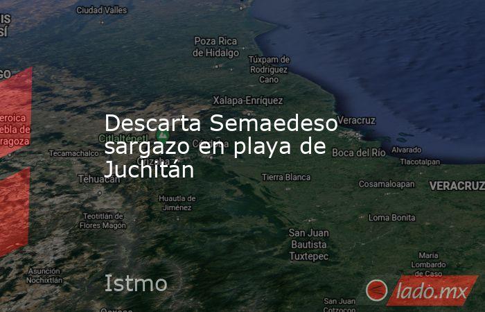 Descarta Semaedeso sargazo en playa de Juchitán. Noticias en tiempo real