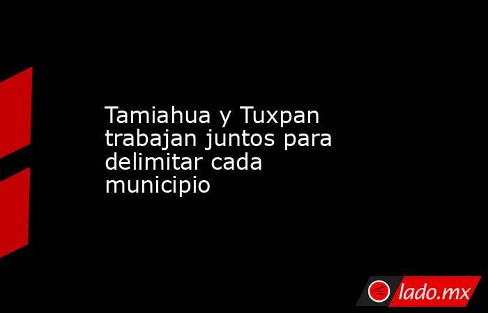 Tamiahua y Tuxpan trabajan juntos para delimitar cada municipio. Noticias en tiempo real