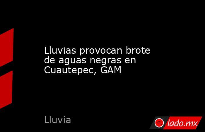 Lluvias provocan brote de aguas negras en Cuautepec, GAM. Noticias en tiempo real