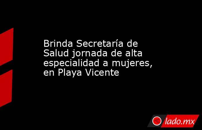 Brinda Secretaría de Salud jornada de alta especialidad a mujeres, en Playa Vicente. Noticias en tiempo real