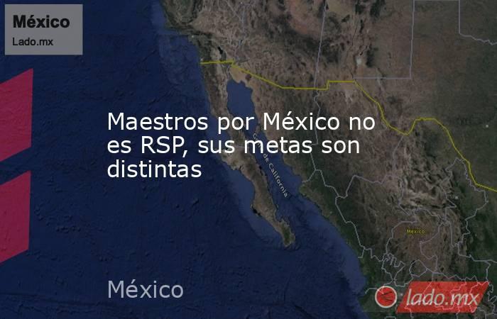 Maestros por México no es RSP, sus metas son distintas. Noticias en tiempo real