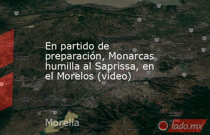 En partido de preparación, Monarcas humilla al Saprissa, en el Morelos (video). Noticias en tiempo real