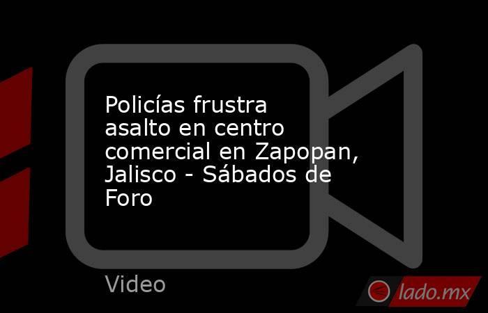 Policías frustra asalto en centro comercial en Zapopan, Jalisco - Sábados de Foro. Noticias en tiempo real