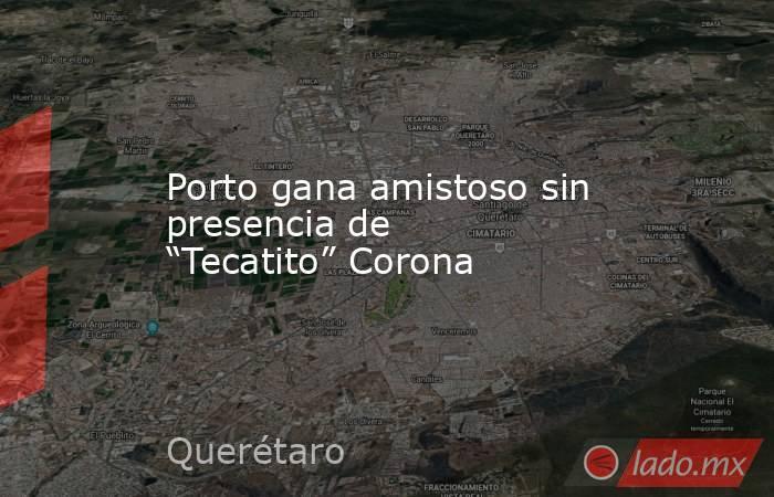 """Porto gana amistoso sin presencia de """"Tecatito"""" Corona. Noticias en tiempo real"""