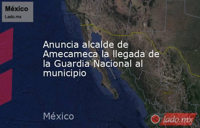 Anuncia alcalde de Amecameca la llegada de la Guardia Nacional al municipio. Noticias en tiempo real