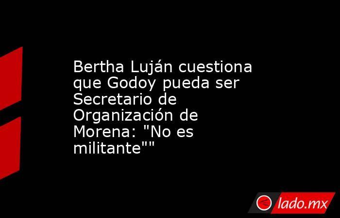 Bertha Luján cuestiona que Godoy pueda ser Secretario de Organización de Morena: