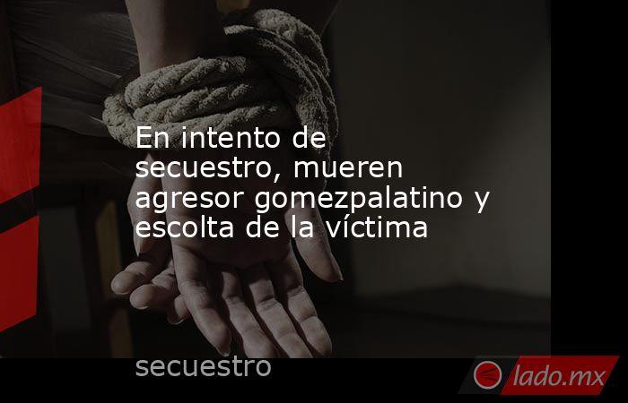 En intento de secuestro, mueren agresor gomezpalatino y escolta de la víctima . Noticias en tiempo real