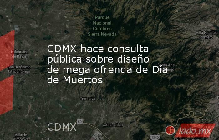 CDMX hace consulta pública sobre diseño de mega ofrenda de Día de Muertos. Noticias en tiempo real