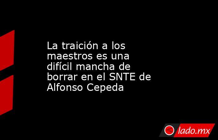 La traición a los maestros es una difícil mancha de borrar en el SNTE de Alfonso Cepeda. Noticias en tiempo real